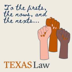 """Graphic with three women fists on the right and the phrase """"To the firsts, the nows, and the nexts..."""" written in dark blue cursive on the top left, and a Texas Law logo on the bottom."""