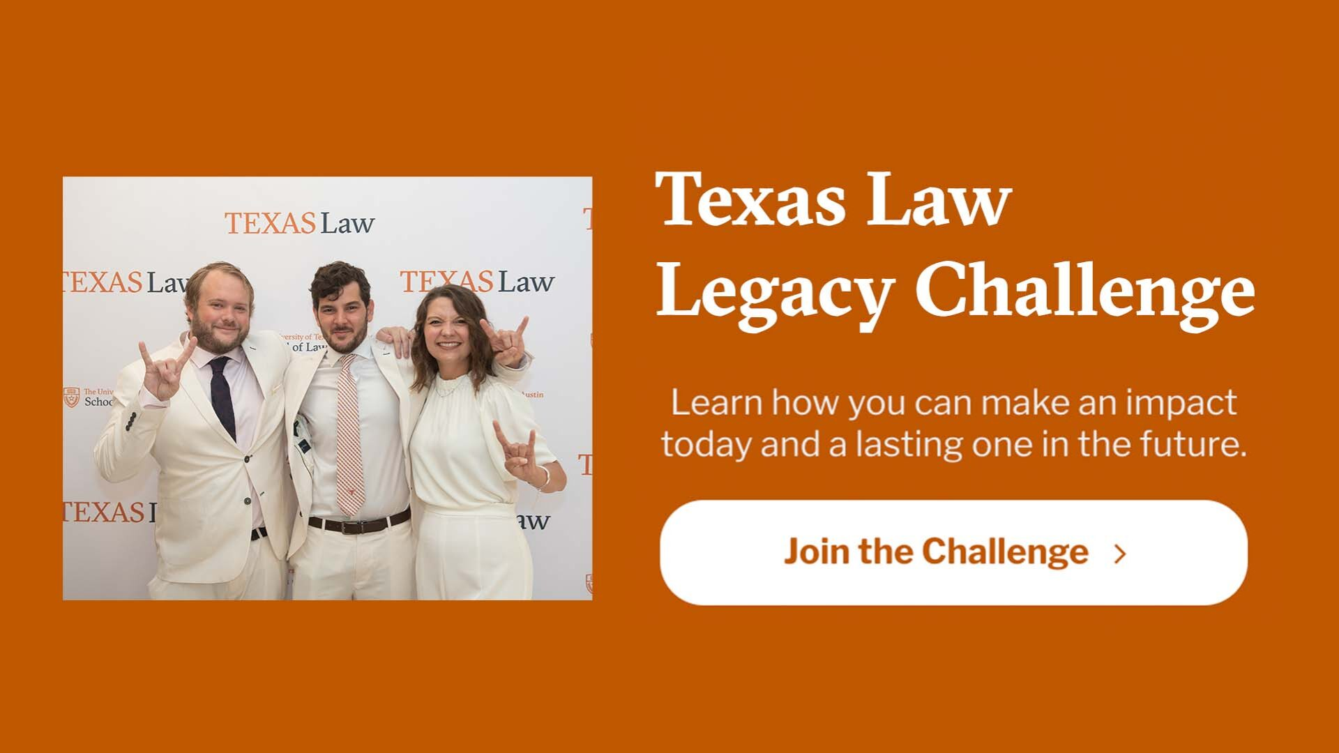 Texas Law Legacy Challenge - Learn how you can make an impact today and a lasting one in the future. Join the Challenge